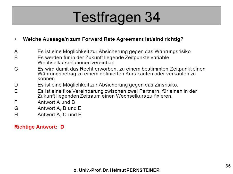 o. Univ.-Prof. Dr. Helmut PERNSTEINER 35 Testfragen 34 Welche Aussage/n zum Forward Rate Agreement ist/sind richtig? AEs ist eine Möglichkeit zur Absi