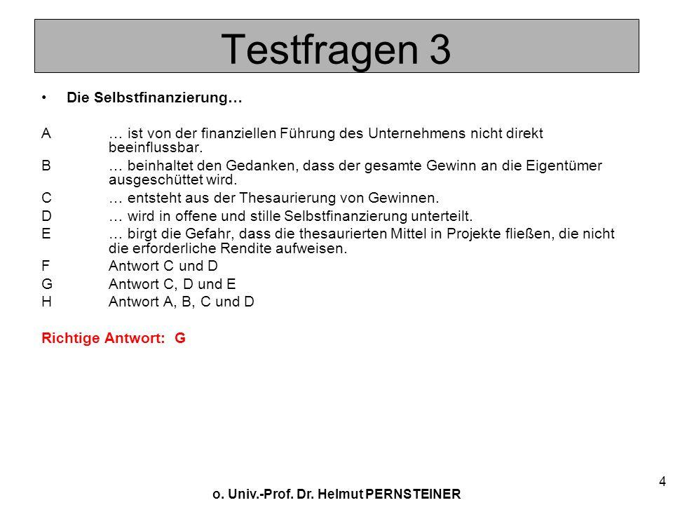 o. Univ.-Prof. Dr. Helmut PERNSTEINER 4 Testfragen 3 Die Selbstfinanzierung… A… ist von der finanziellen Führung des Unternehmens nicht direkt beeinfl