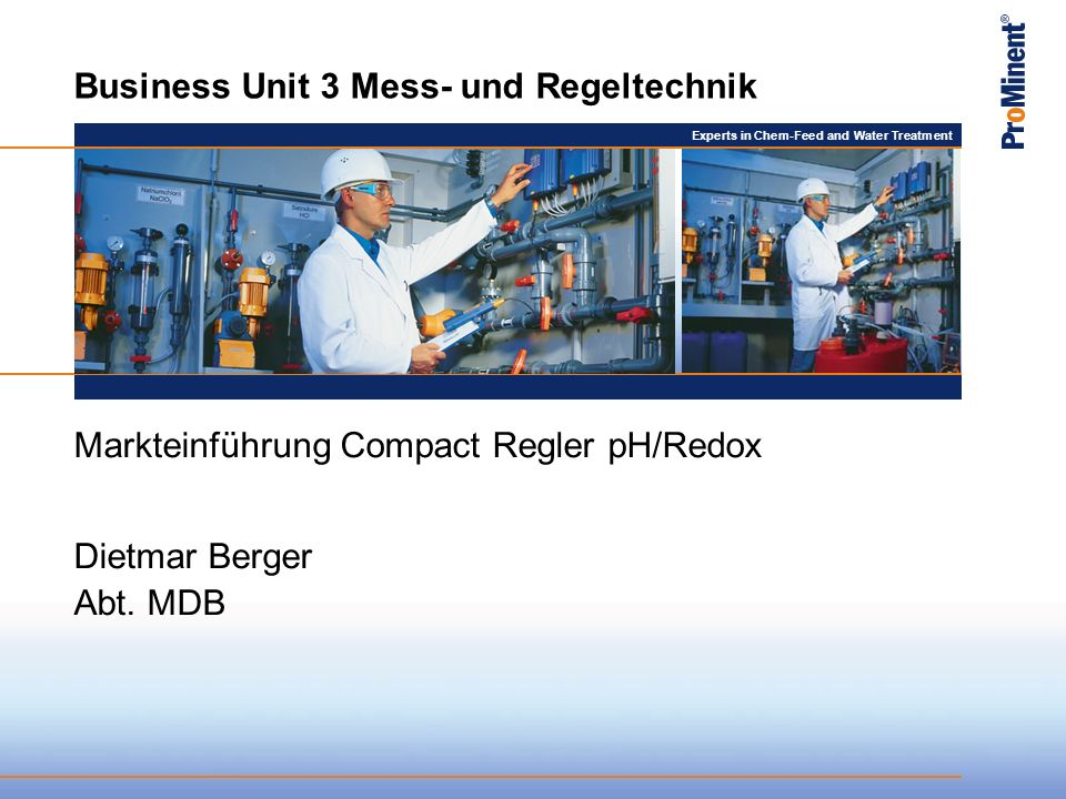 Experts in Chem-Feed and Water Treatment Business Unit 3 Mess- und Regeltechnik Markteinführung Compact Regler pH/Redox Dietmar Berger Abt.