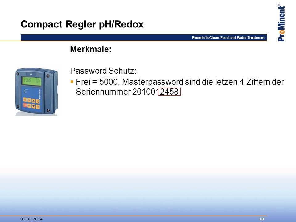 Experts in Chem-Feed and Water Treatment Compact Regler pH/Redox Merkmale: Password Schutz: Frei = 5000, Masterpassword sind die letzen 4 Ziffern der Seriennummer