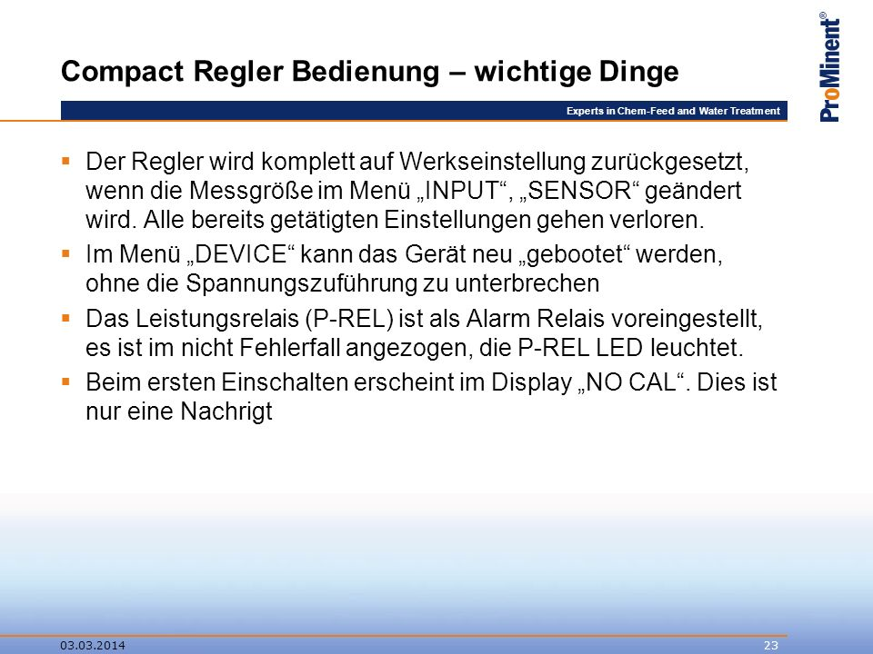 Experts in Chem-Feed and Water Treatment Compact Regler Bedienung – wichtige Dinge Der Regler wird komplett auf Werkseinstellung zurückgesetzt, wenn die Messgröße im Menü INPUT, SENSOR geändert wird.