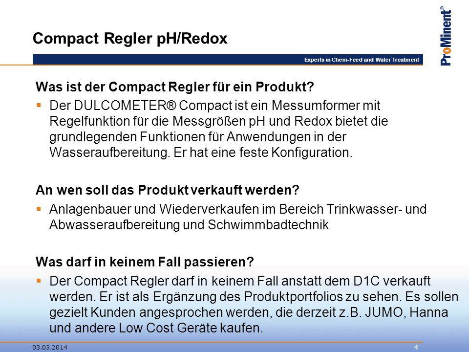 Experts in Chem-Feed and Water Treatment Compact Regler pH/Redox 03.03.20145 Der Compact Regler hat eine feste Konfiguration (feste Anzahl an Ein- und Ausgängen) und bietet keine Erweiterungsmöglichkeiten, kein Identcode Er wird über eine Bestellnummer bestellt: 1035638 Listenpreis 2010: 398,-- EUR