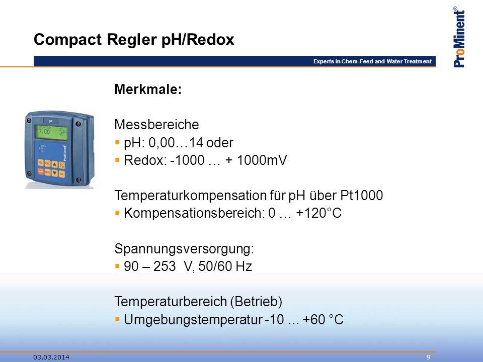Experts in Chem-Feed and Water Treatment 03.03.20149 Compact Regler pH/Redox Merkmale: Messbereiche pH: 0,00…14 oder Redox: -1000 … + 1000mV Temperaturkompensation für pH über Pt1000 Kompensationsbereich: 0 … +120°C Spannungsversorgung: 90 – 253 V, 50/60 Hz Temperaturbereich (Betrieb) Umgebungstemperatur -10...