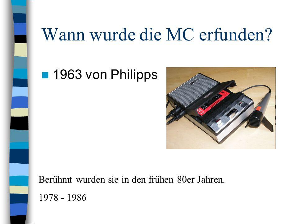 Wann wurde die MC erfunden? 1963 von Philipps Berühmt wurden sie in den frühen 80er Jahren. 1978 - 1986