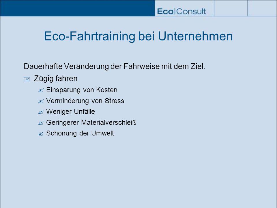 Eco-Fahrtraining bei Unternehmen Dauerhafte Veränderung der Fahrweise mit dem Ziel: Zügig fahren Einsparung von Kosten Verminderung von Stress Weniger