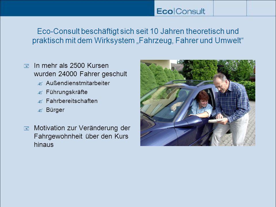 Eco-Consult beschäftigt sich seit 10 Jahren theoretisch und praktisch mit dem Wirksystem Fahrzeug, Fahrer und Umwelt In mehr als 2500 Kursen wurden 24