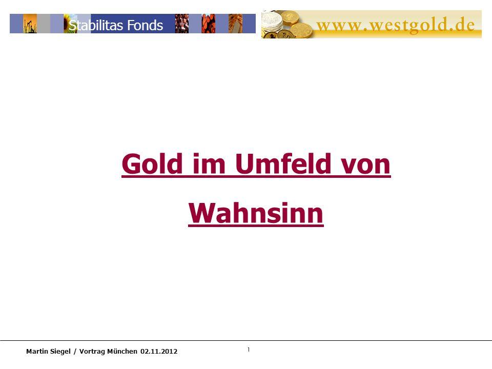 1 Martin Siegel / Vortrag München 02.11.2012 Stabilitas Fonds Gold im Umfeld von Wahnsinn