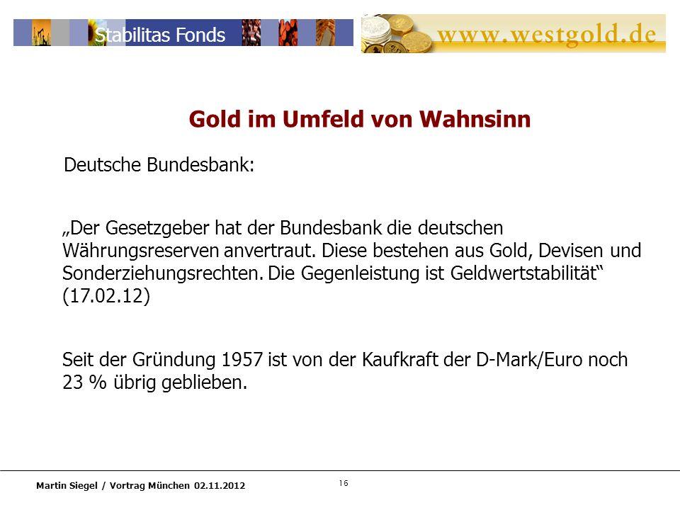 16 Martin Siegel / Vortrag München 02.11.2012 Stabilitas Fonds Deutsche Bundesbank: Der Gesetzgeber hat der Bundesbank die deutschen Währungsreserven anvertraut.