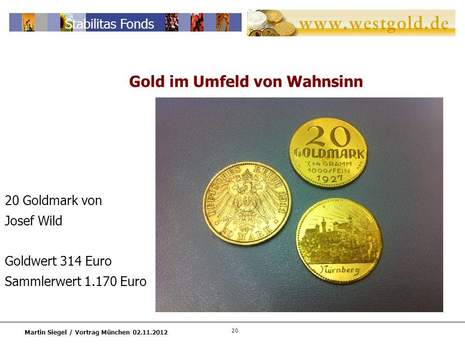20 Martin Siegel / Vortrag München 02.11.2012 Stabilitas Fonds 20 Goldmark von Josef Wild Goldwert 314 Euro Sammlerwert 1.170 Euro Gold im Umfeld von Wahnsinn