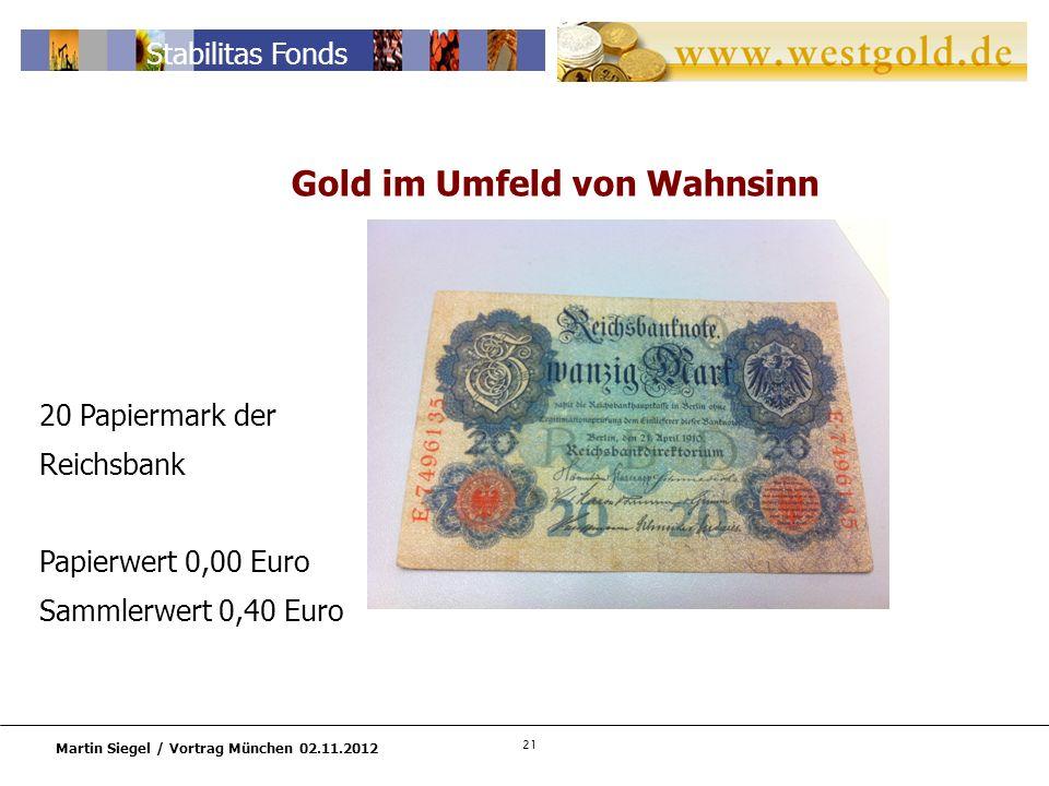 21 Martin Siegel / Vortrag München 02.11.2012 Stabilitas Fonds 20 Papiermark der Reichsbank Papierwert 0,00 Euro Sammlerwert 0,40 Euro Gold im Umfeld von Wahnsinn