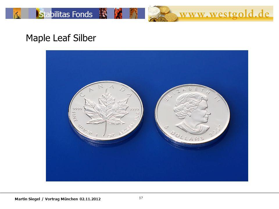 37 Martin Siegel / Vortrag München 02.11.2012 Stabilitas Fonds Maple Leaf Silber