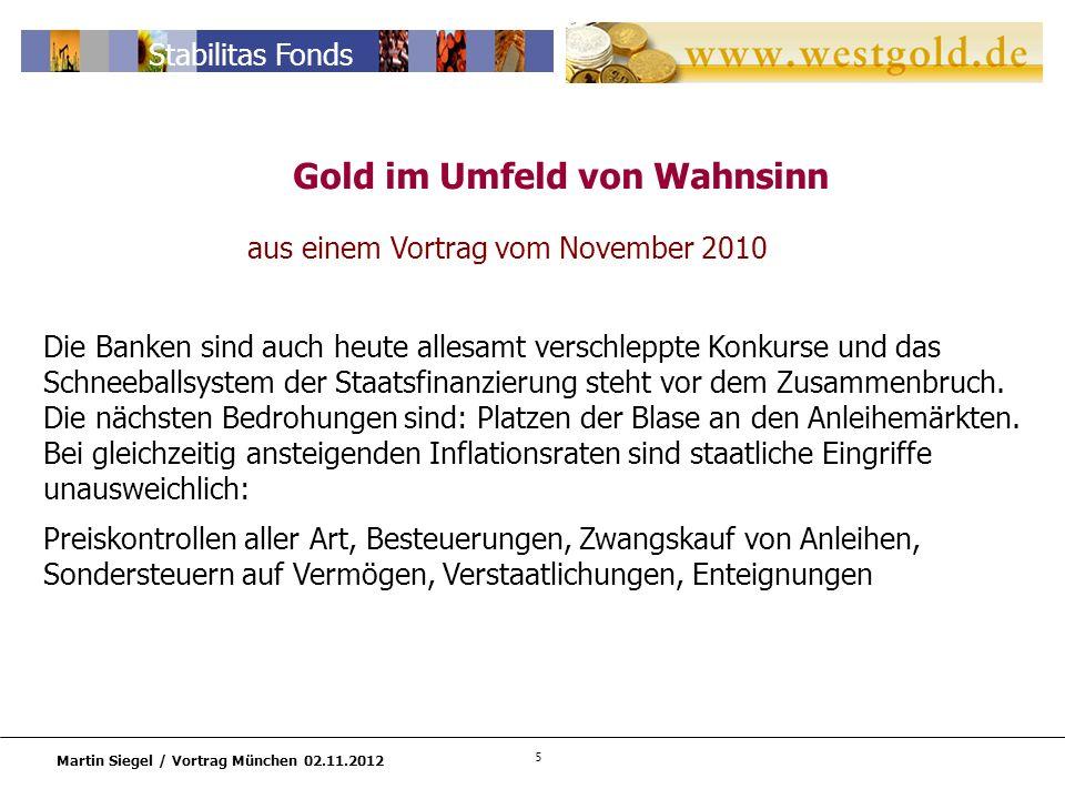 5 Martin Siegel / Vortrag München 02.11.2012 Stabilitas Fonds aus einem Vortrag vom November 2010 Die Banken sind auch heute allesamt verschleppte Konkurse und das Schneeballsystem der Staatsfinanzierung steht vor dem Zusammenbruch.