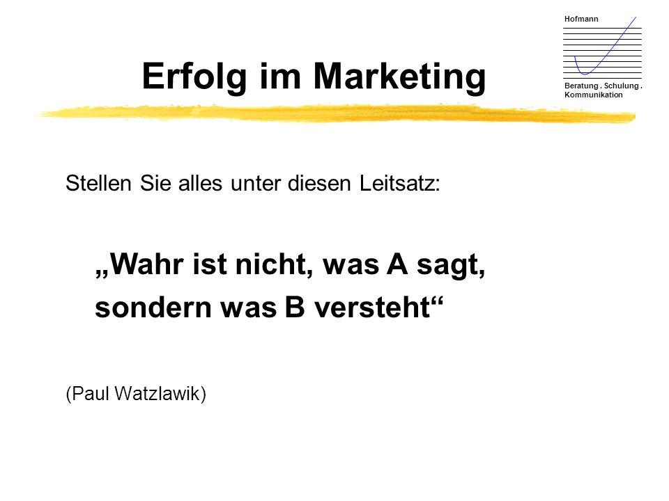 Hofmann Beratung. Schulung. Kommunikation Erfolg im Marketing Stellen Sie alles unter diesen Leitsatz: Wahr ist nicht, was A sagt, sondern was B verst