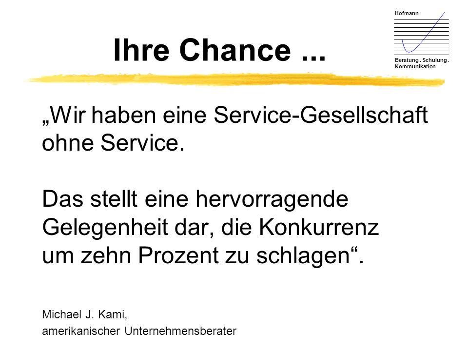 Hofmann Beratung. Schulung. Kommunikation Ihre Chance... Wir haben eine Service-Gesellschaft ohne Service. Das stellt eine hervorragende Gelegenheit d