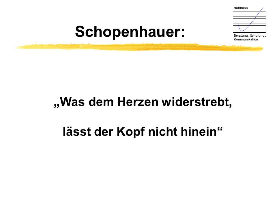 Hofmann Beratung. Schulung. Kommunikation Schopenhauer: Was dem Herzen widerstrebt, lässt der Kopf nicht hinein