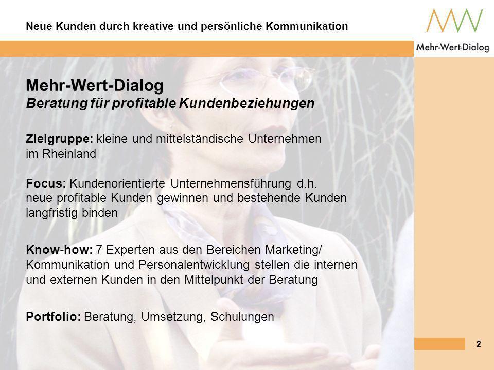Neue Kunden durch kreative und persönliche Kommunikation 2 Mehr-Wert-Dialog Beratung für profitable Kundenbeziehungen Zielgruppe: kleine und mittelständische Unternehmen im Rheinland Focus: Kundenorientierte Unternehmensführung d.h.
