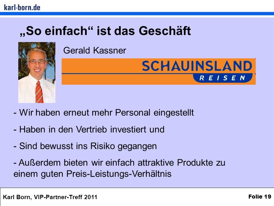 Karl Born, VIP-Partner-Treff 2011 Folie 19 So einfach ist das Geschäft - Wir haben erneut mehr Personal eingestellt - Haben in den Vertrieb investiert