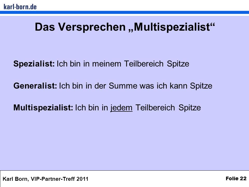 Karl Born, VIP-Partner-Treff 2011 Folie 22 Das Versprechen Multispezialist Spezialist: Ich bin in meinem Teilbereich Spitze Generalist: Ich bin in der