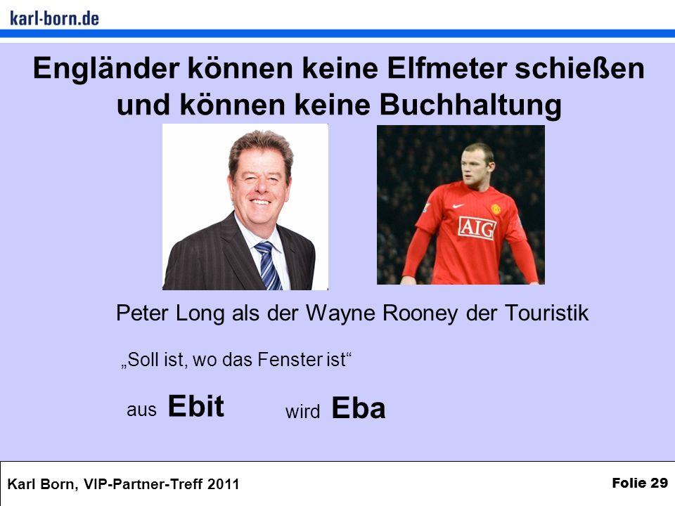 Karl Born, VIP-Partner-Treff 2011 Folie 29 Engländer können keine Elfmeter schießen und können keine Buchhaltung Peter Long als der Wayne Rooney der T