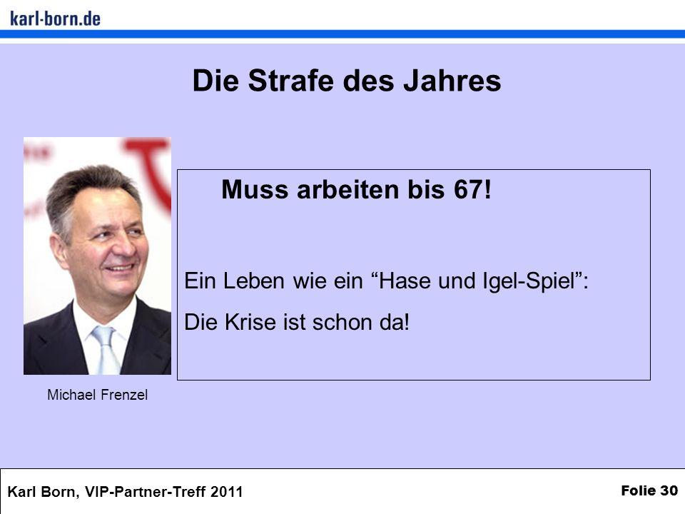 Karl Born, VIP-Partner-Treff 2011 Folie 30 Muss arbeiten bis 67! Ein Leben wie ein Hase und Igel-Spiel: Die Krise ist schon da! Michael Frenzel Die St