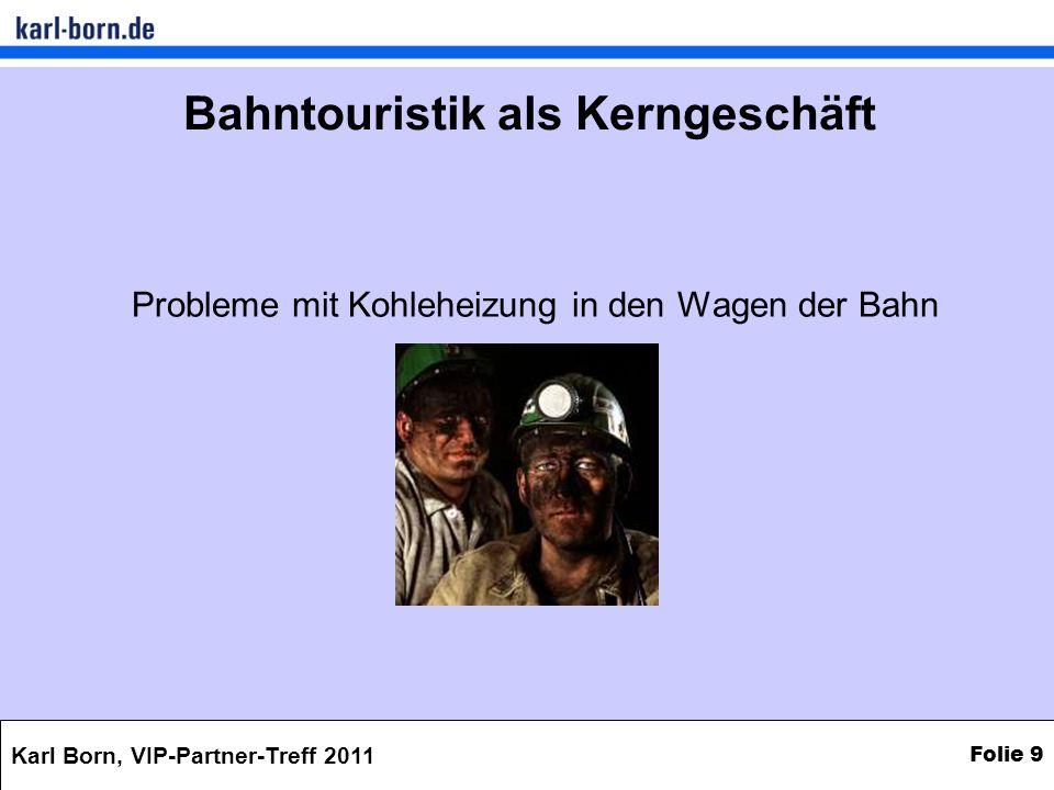 Karl Born, VIP-Partner-Treff 2011 Folie 9 Bahntouristik als Kerngeschäft Probleme mit Kohleheizung in den Wagen der Bahn