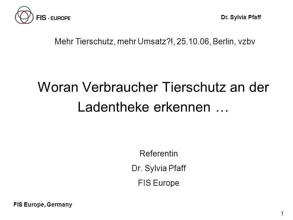 1 FIS Europe, Germany Dr. Sylvia Pfaff Woran Verbraucher Tierschutz an der Ladentheke erkennen … Referentin Dr. Sylvia Pfaff FIS Europe Mehr Tierschut