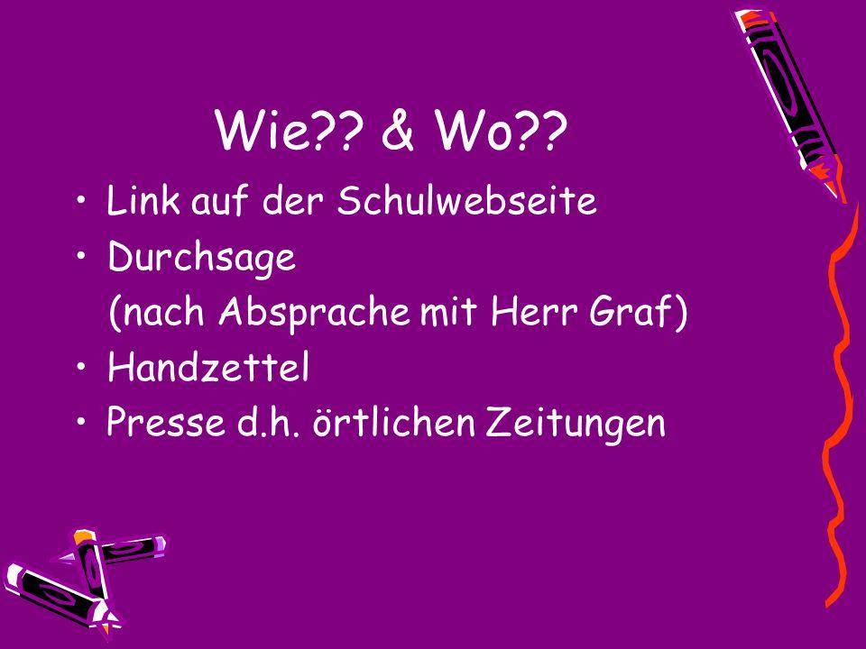 Wie?? & Wo?? Link auf der Schulwebseite Durchsage (nach Absprache mit Herr Graf) Handzettel Presse d.h. örtlichen Zeitungen