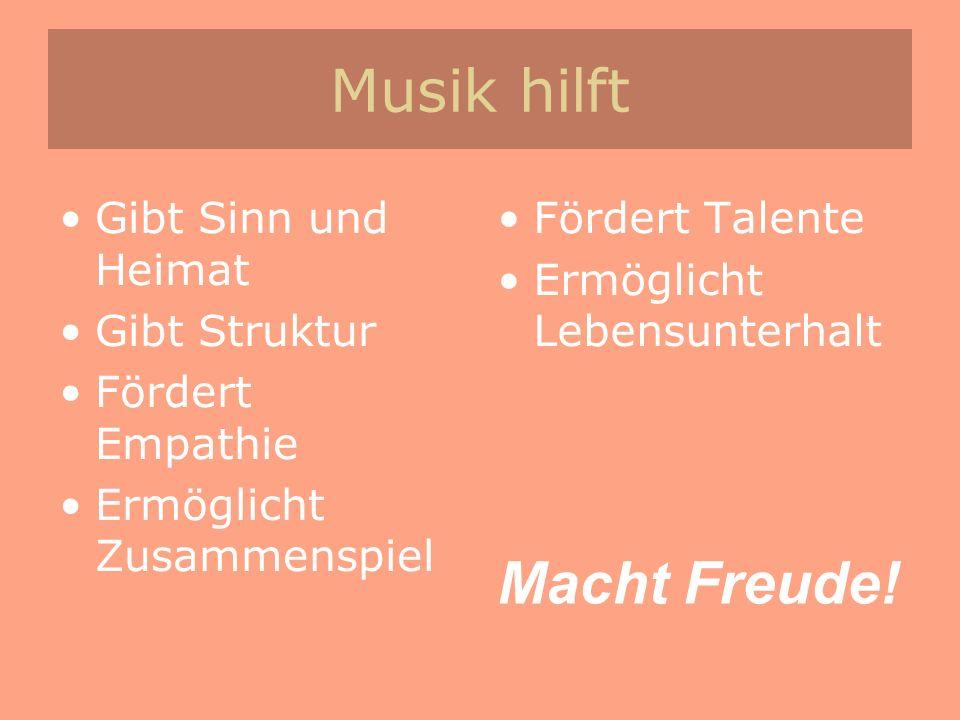 Musik hilft Gibt Sinn und Heimat Gibt Struktur Fördert Empathie Ermöglicht Zusammenspiel Fördert Talente Ermöglicht Lebensunterhalt Macht Freude!