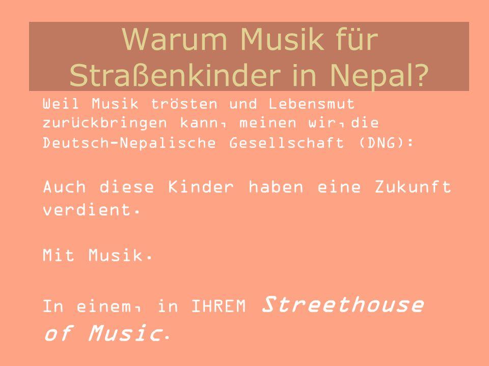 Warum Musik für Straßenkinder in Nepal? Weil Musik trösten und Lebensmut zurückbringen kann, meinen wir, die Deutsch-Nepalische Gesellschaft (DNG): Au