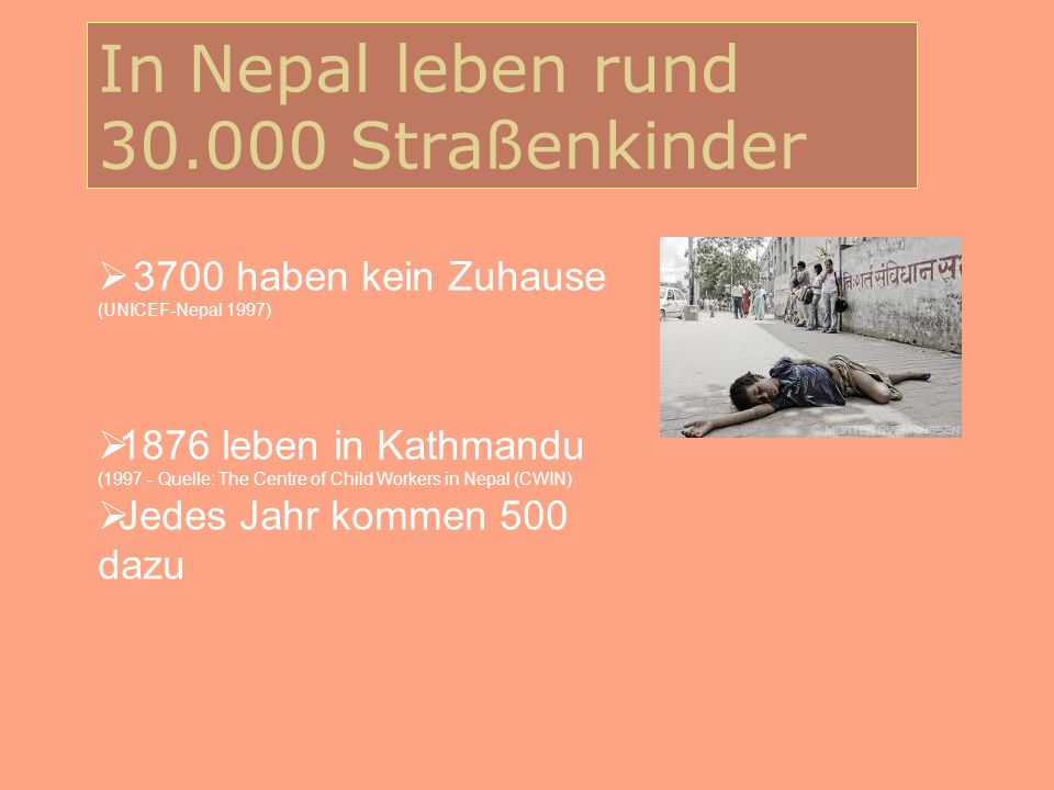 In Nepal leben rund 30.000 Straßenkinder 46 % sind Analphabeten 96 % sind Jungen Viele sind drogenabhängig (Klebstoffschnüffeln weit verbreitet) Viele sterben, bevor sie volljährig sind Großes Problem: steigende Kriminalität