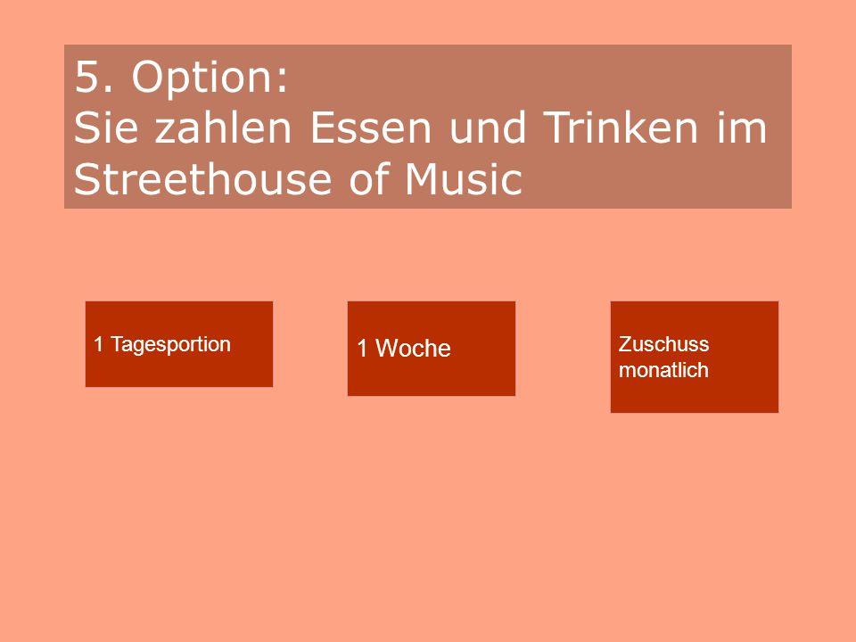 5. Option: Sie zahlen Essen und Trinken im Streethouse of Music 1 Tagesportion 1 Woche Zuschuss monatlich
