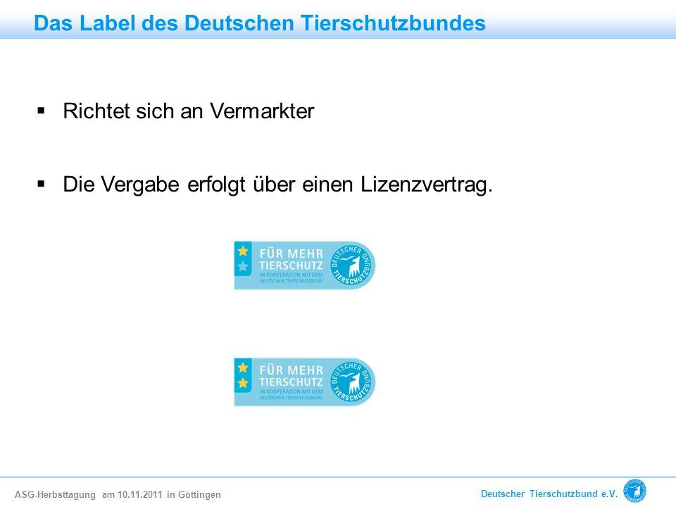 Richtet sich an Vermarkter Die Vergabe erfolgt über einen Lizenzvertrag. Das Label des Deutschen Tierschutzbundes ASG-Herbsttagung am 10.11.2011 in Gö