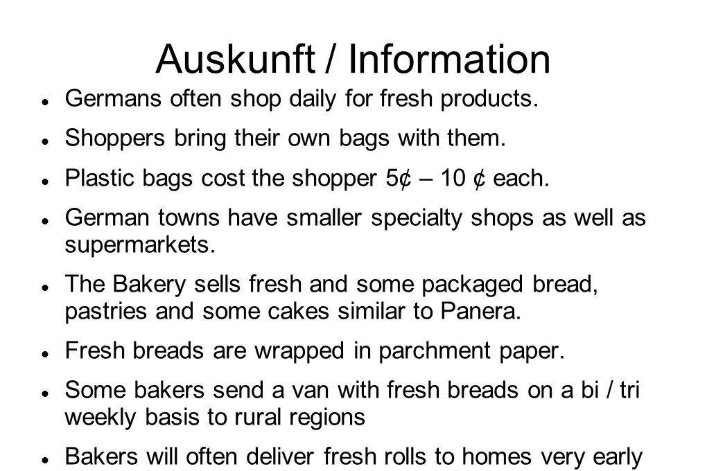 Auskunft / Information Germans often shop daily for fresh products. Shoppers bring their own bags with them. Plastic bags cost the shopper 5¢ – 10 ¢ e