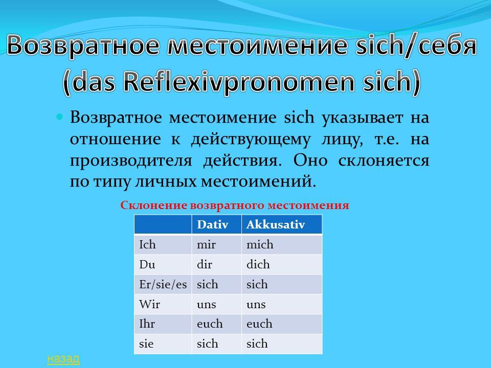Возвратное местоимение sich указывает на отношение к действующему лицу, т.е. на производителя действия. Оно склоняется по типу личных местоимений. Dat