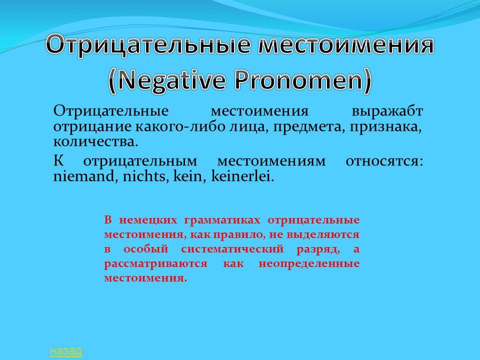 Отрицательные местоимения выражабт отрицание какого-либо лица, предмета, признака, количества. К отрицательным местоимениям относятся: niemand, nichts
