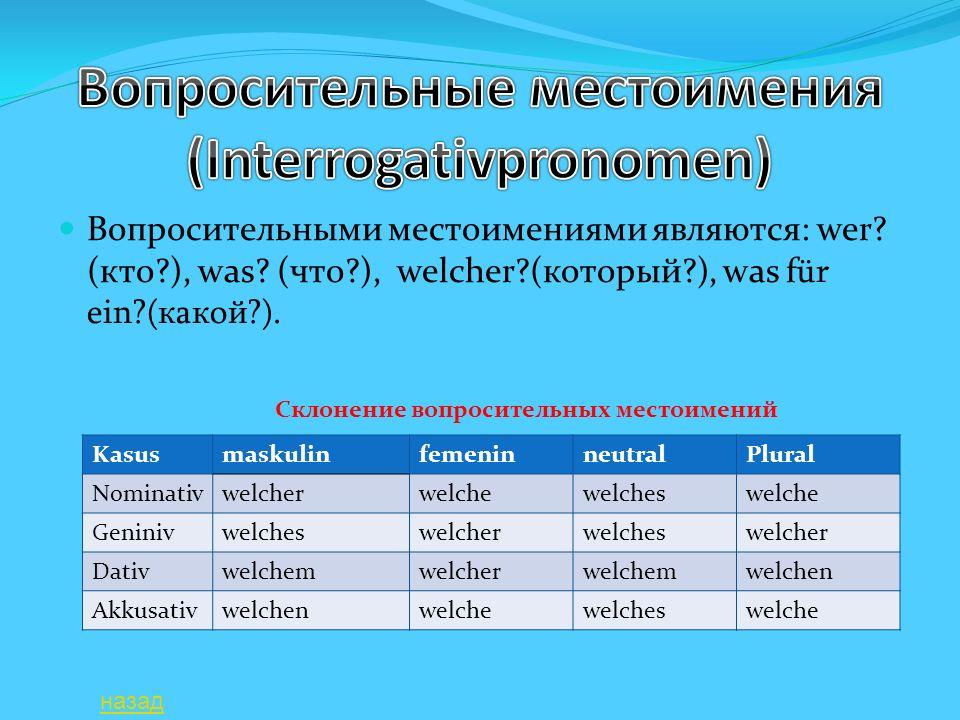 Вопросительными местоимениями являются: wer? (кто?), was? (что?), welcher?(который?), was f ür ein?(какой?). KasusmaskulinfemeninneutralPlural Nominat