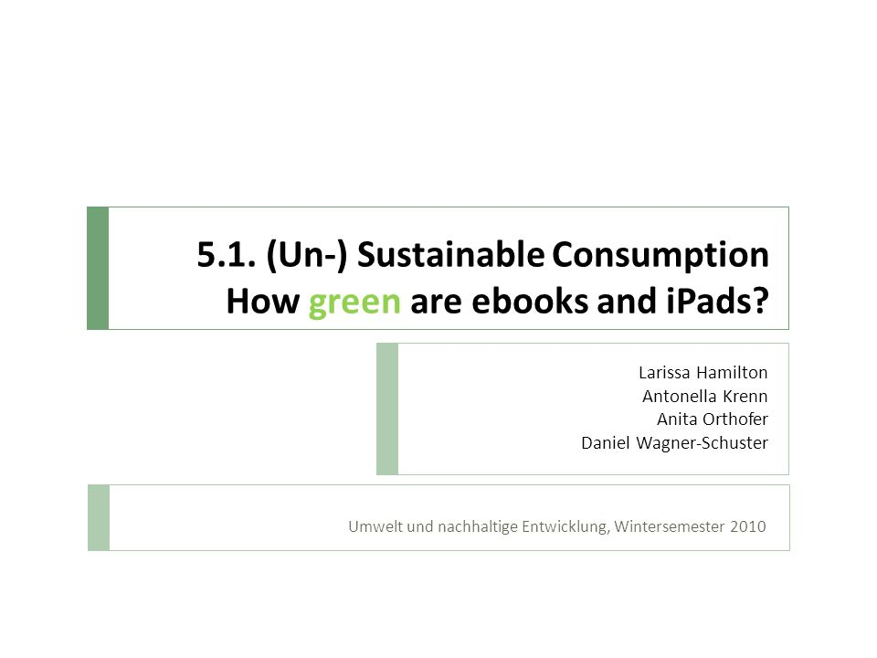 5.1. (Un-) Sustainable Consumption How green are ebooks and iPads? Umwelt und nachhaltige Entwicklung, Wintersemester 2010 Larissa Hamilton Antonella
