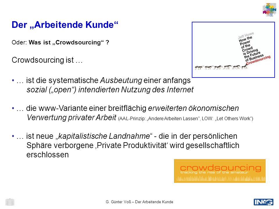 G. Günter Voß – Der Arbeitende Kunde 15 Der Arbeitende Kunde Oder: Was ist Crowdsourcing ? Crowdsourcing ist … … ist die systematische Ausbeutung eine