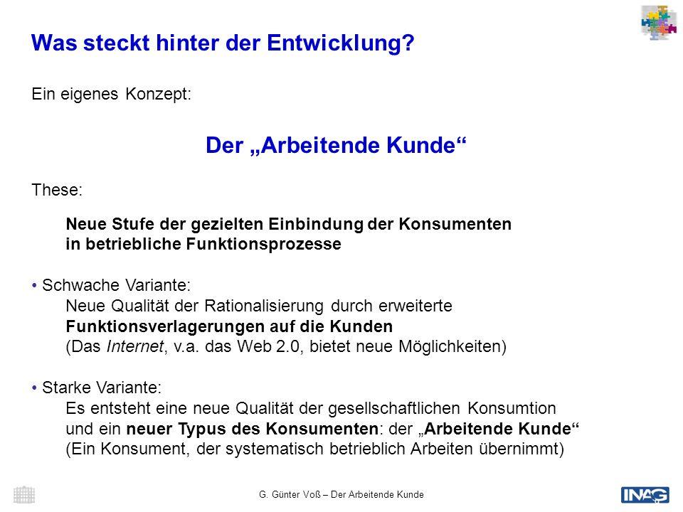 G. Günter Voß – Der Arbeitende Kunde 9 Was steckt hinter der Entwicklung? Ein eigenes Konzept: Der Arbeitende Kunde These: Neue Stufe der gezielten Ei