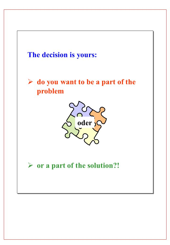 The decision is yours: do you want to be a part of the problem or a part of the solution?! oder