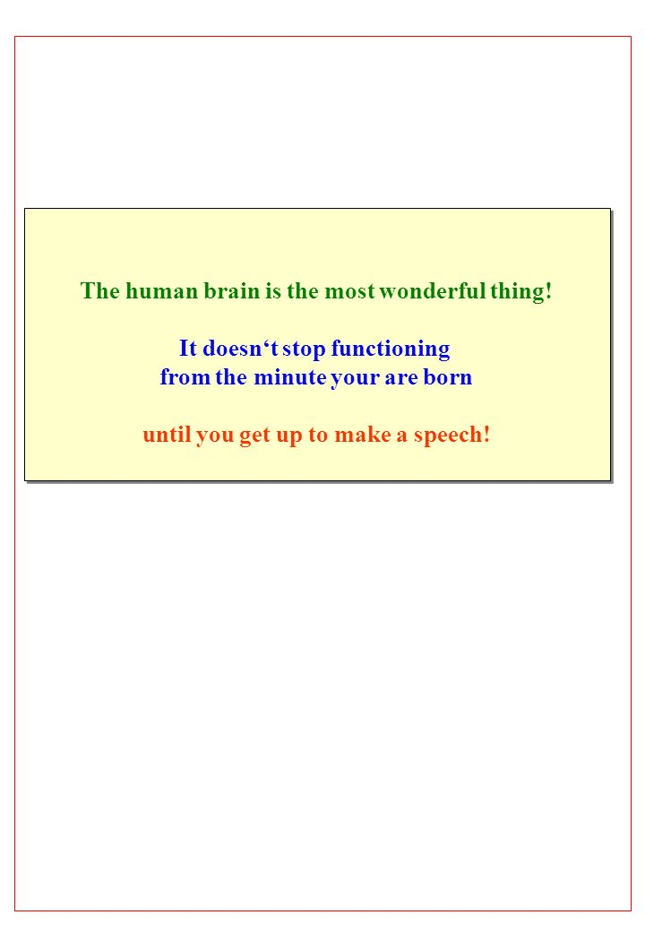The human brain is the most wonderful thing! It doesnt stop functioning from the minute your are born until you get up to make a speech! The human bra