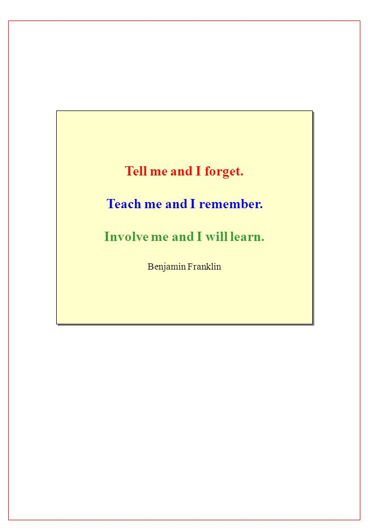 Tell me and I forget. Teach me and I remember. Involve me and I will learn. Benjamin Franklin Tell me and I forget. Teach me and I remember. Involve m