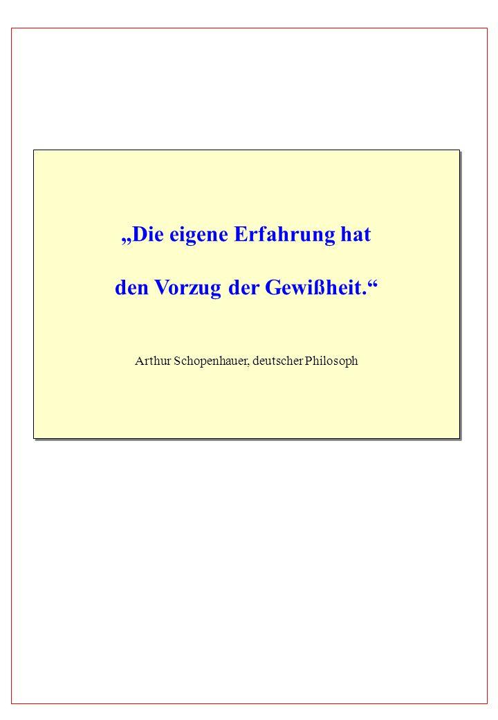 Die eigene Erfahrung hat den Vorzug der Gewißheit. Arthur Schopenhauer, deutscher Philosoph Die eigene Erfahrung hat den Vorzug der Gewißheit. Arthur
