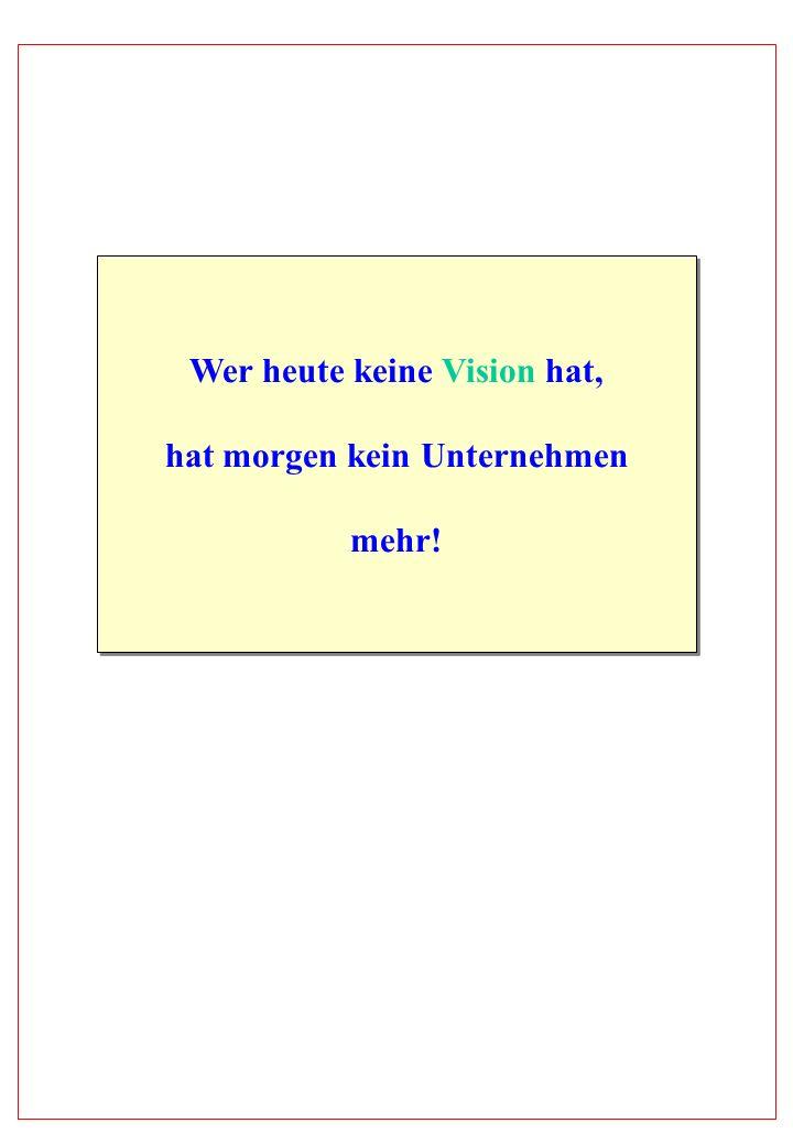Wer heute keine Vision hat, hat morgen kein Unternehmen mehr! Wer heute keine Vision hat, hat morgen kein Unternehmen mehr!