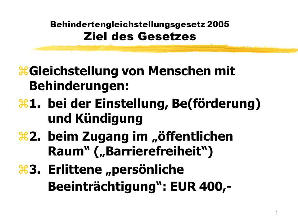 1 Behindertengleichstellungsgesetz 2005 Ziel des Gesetzes zGleichstellung von Menschen mit Behinderungen: z1.bei der Einstellung, Be(förderung) und Kündigung z2.beim Zugang im öffentlichen Raum (Barrierefreiheit) z3.