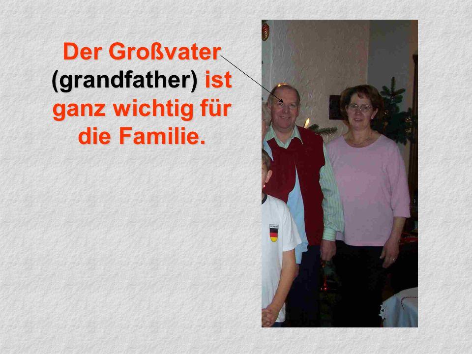 Der Großvater (grandfather) ist ganz wichtig für die Familie.
