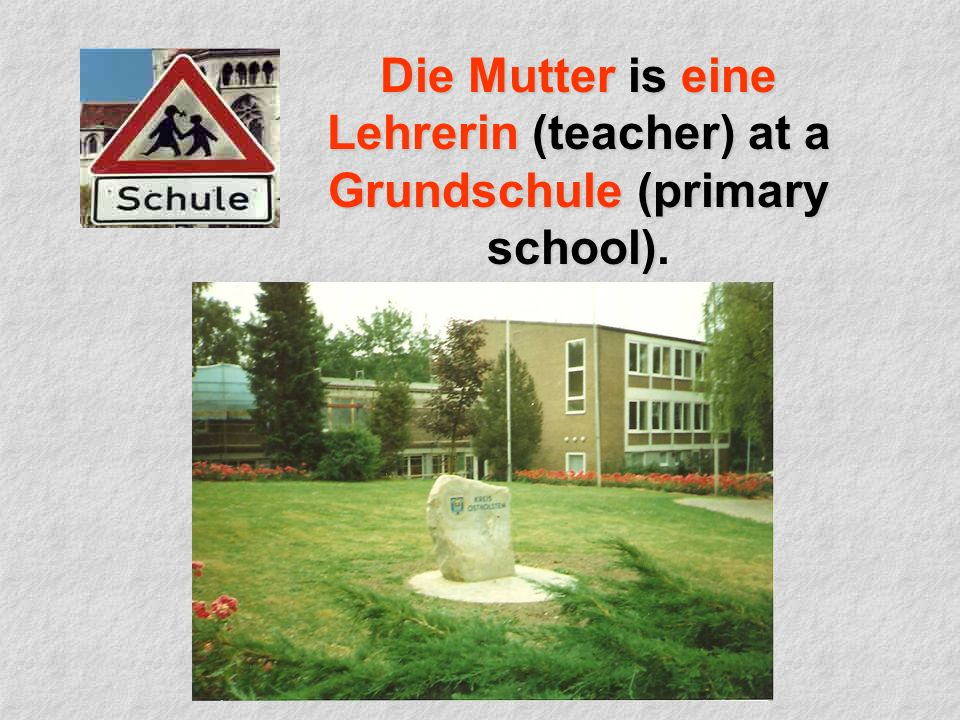 Die Mutter is eine Lehrerin (teacher) at a Grundschule (primary school) Die Mutter is eine Lehrerin (teacher) at a Grundschule (primary school).