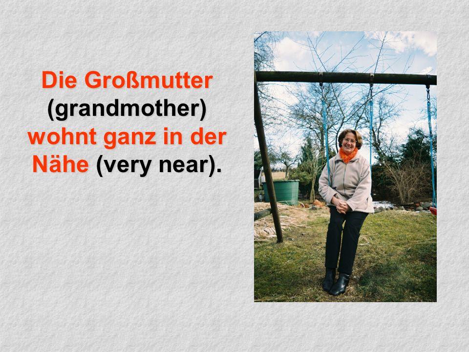 Die Großmutter (grandmother) wohnt ganz in der Nähe (very near).