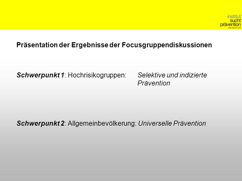 Präsentation der Ergebnisse der Focusgruppendiskussionen Schwerpunkt 1: Hochrisikogruppen: Selektive und indizierte Prävention Schwerpunkt 2: Allgemeinbevölkerung: Universelle Prävention