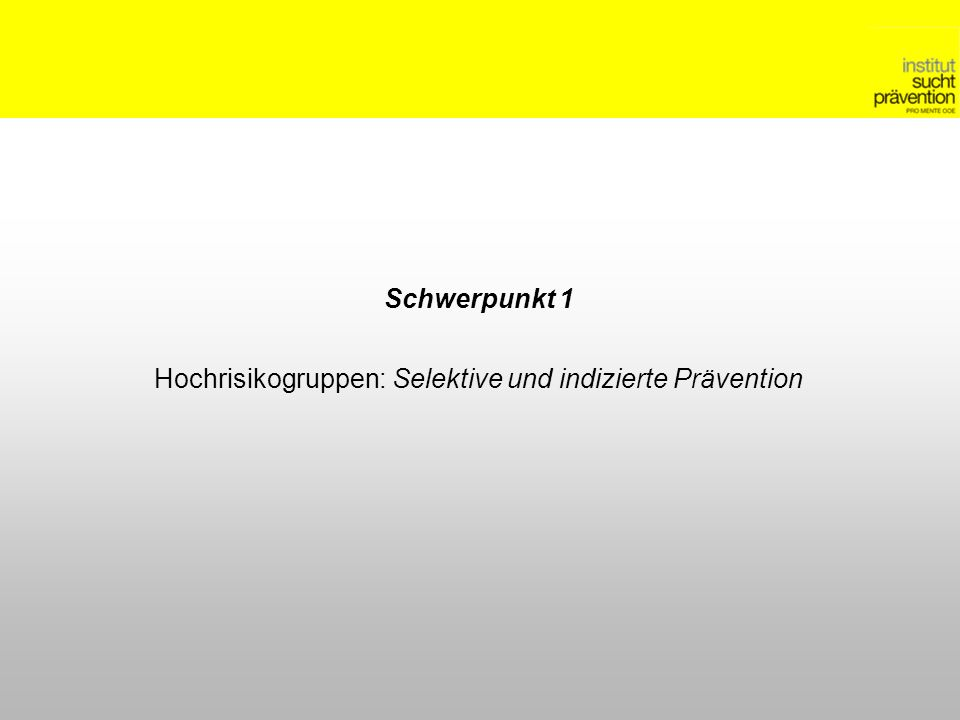 Schwerpunkt 1 Hochrisikogruppen: Selektive und indizierte Prävention